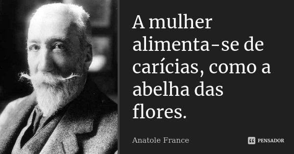 A mulher alimenta-se de carícias, como a abelha das flores.... Frase de Anatole France.