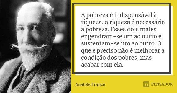A pobreza é indispensável à riqueza, a riqueza é necessária à pobreza. Esses dois males engendram-se um ao outro e sustentam-se um ao outro. O que é preciso não... Frase de Anatole France.