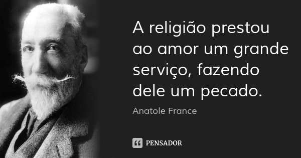 A religião prestou ao amor um grande serviço, fazendo dele um pecado.... Frase de Anatole France.