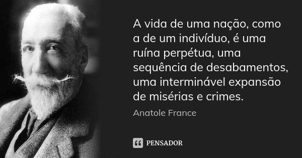 A vida de uma nação, como a de um indivíduo, é uma ruína perpétua, uma sequência de desabamentos, uma interminável expansão de misérias e crimes.... Frase de Anatole France.