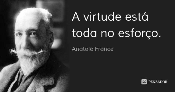 A virtude está toda no esforço.... Frase de Anatole France.