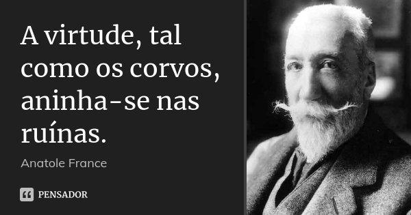 A virtude, tal como os corvos, aninha-se nas ruínas.... Frase de Anatole France.