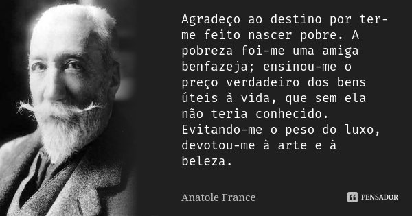 Agradeço ao destino por ter-me feito nascer pobre. A pobreza foi-me uma amiga benfazeja; ensinou-me o preço verdadeiro dos bens úteis à vida, que sem ela não te... Frase de Anatole France.