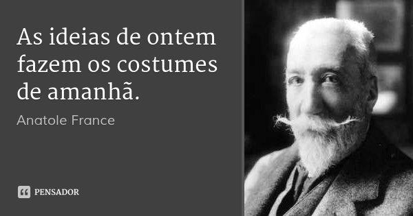 As ideias de ontem fazem os costumes de amanhã.... Frase de Anatole France.