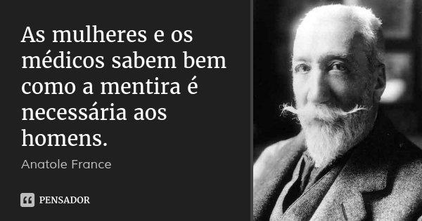 As mulheres e os médicos sabem bem como a mentira é necessária aos homens.... Frase de Anatole France.