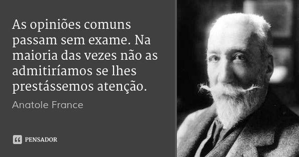 As opiniões comuns passam sem exame. Na maioria das vezes não as admitiríamos se lhes prestássemos atenção.... Frase de Anatole France.