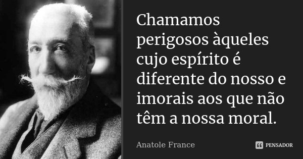 Chamamos perigosos àqueles cujo espírito é diferente do nosso e imorais aos que não têm a nossa moral.... Frase de Anatole France.
