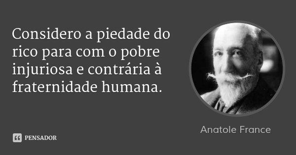 Considero a piedade do rico para com o pobre injuriosa e contrária à fraternidade humana.... Frase de Anatole France.