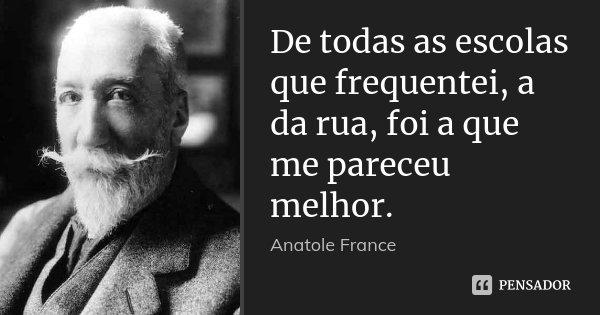 De todas as escolas que frequentei, a da rua, foi a que me pareceu melhor.... Frase de Anatole France.