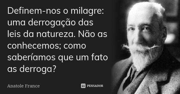 Definem-nos o milagre: uma derrogação das leis da natureza. Não as conhecemos; como saberíamos que um fato as derroga?... Frase de Anatole France.