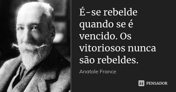 É-se rebelde quando se é vencido. Os vitoriosos nunca são rebeldes.... Frase de Anatole France.