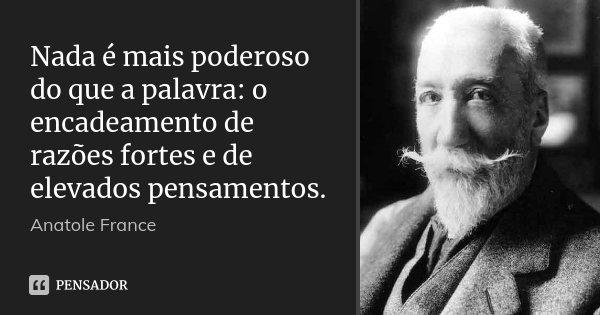 Nada é mais poderoso do que a palavra: o encadeamento de razões fortes e de elevados pensamentos.... Frase de Anatole France.