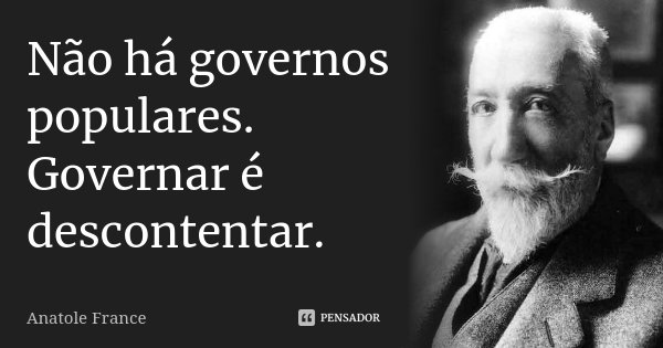 Não há governos populares. Governar é descontentar.... Frase de Anatole France.