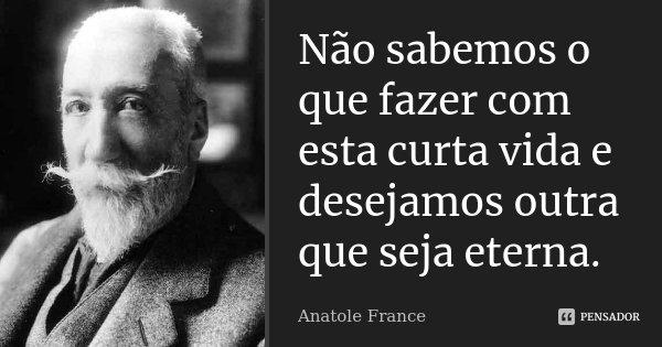 Não sabemos o que fazer com esta curta vida e desejamos outra que seja eterna.... Frase de Anatole France.