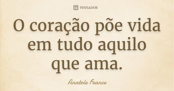 O coração põe vida em tudo aquilo que ama.... Frase de Anatole France.