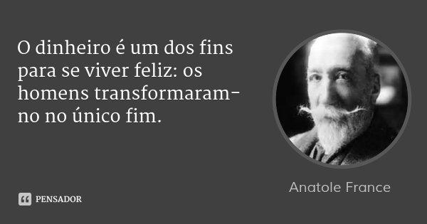 O dinheiro é um dos fins para se viver feliz: os homens transformaram-no no único fim.... Frase de Anatole France.