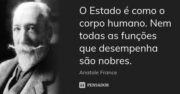 O Estado é como o corpo humano. Nem todas as funções que desempenha são nobres.... Frase de Anatole France.
