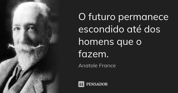 O futuro permanece escondido até dos homens que o fazem.... Frase de Anatole France.