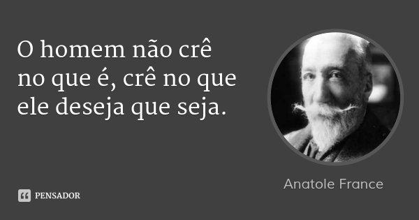 O homem não crê no que é, crê no que ele deseja que seja.... Frase de Anatole France.