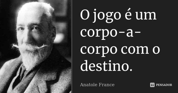 O jogo é um corpo-a-corpo com o destino.... Frase de Anatole France.