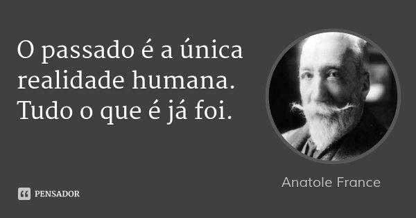 O passado é a única realidade humana. Tudo o que é já foi.... Frase de Anatole France.