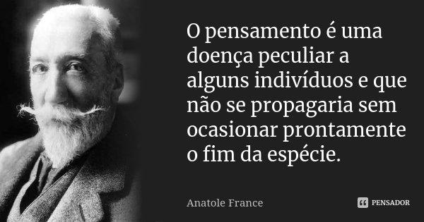 O pensamento é uma doença peculiar a alguns indivíduos e que não se propagaria sem ocasionar prontamente o fim da espécie.... Frase de Anatole France.