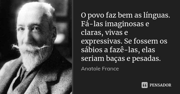 O povo faz bem as línguas. Fá-las imaginosas e claras, vivas e expressivas. Se fossem os sábios a fazê-las, elas seriam baças e pesadas.... Frase de Anatole France.