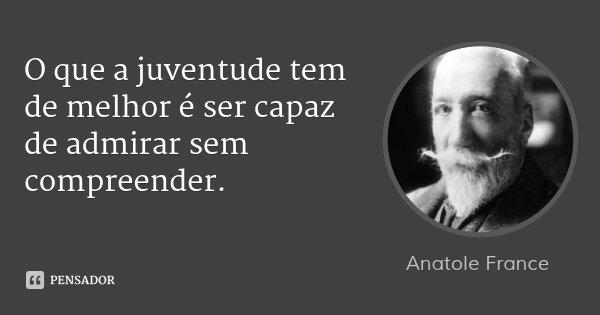 O que a juventude tem de melhor é ser capaz de admirar sem compreender.... Frase de Anatole France.