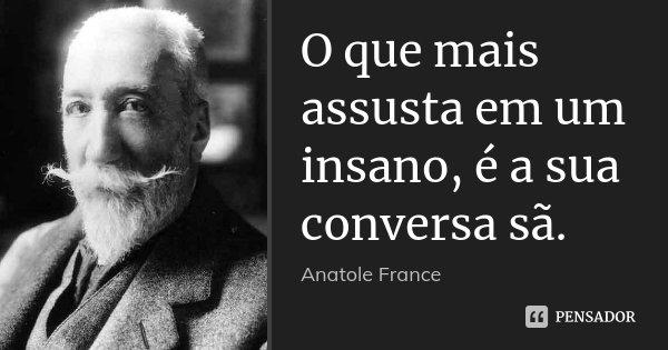 O que mais assusta em um insano, é a sua conversa sã.... Frase de Anatole France.