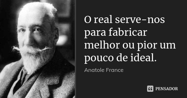 O real serve-nos para fabricar melhor ou pior um pouco de ideal.... Frase de Anatole France.
