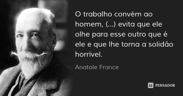 O trabalho convém ao homem, (...) evita que ele olhe para esse outro que é ele e que lhe torna a solidão horrível.... Frase de Anatole France.