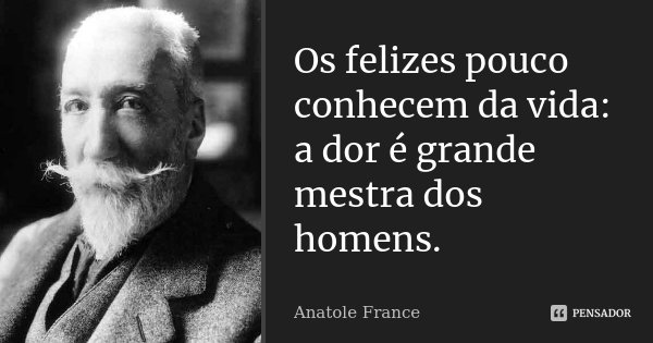 Os felizes pouco conhecem da vida: a dor é grande mestra dos homens.... Frase de Anatole france.