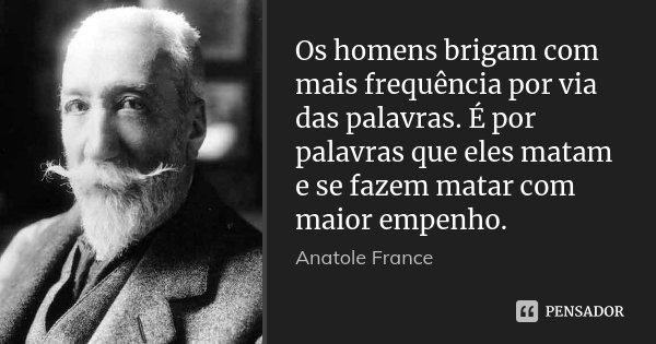 Os homens brigam com mais frequência por via das palavras. É por palavras que eles matam e se fazem matar com maior empenho.... Frase de Anatole France.