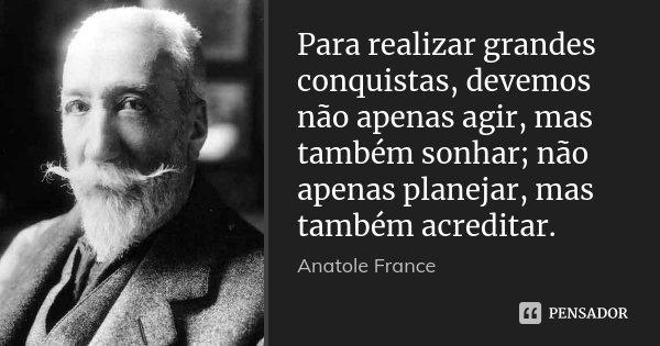 Para realizar grandes conquistas, devemos não apenas agir, mas também sonhar; não apenas planejar, mas também acreditar.... Frase de Anatole France.