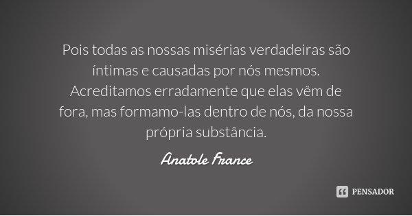 Pois todas as nossas misérias verdadeiras são íntimas e causadas por nós mesmos. Acreditamos erradamente que elas vêm de fora, mas formamo-las dentro de nós, da... Frase de Anatole France.