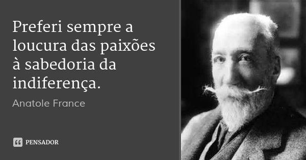 Preferi sempre a loucura das paixões à sabedoria da indiferença.... Frase de Anatole France.