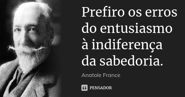 Prefiro os erros do entusiasmo à indiferença da sabedoria.... Frase de Anatole France.