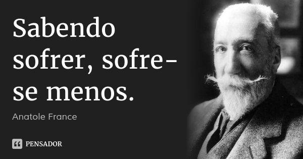 Sabendo sofrer, sofre-se menos.... Frase de Anatole France.