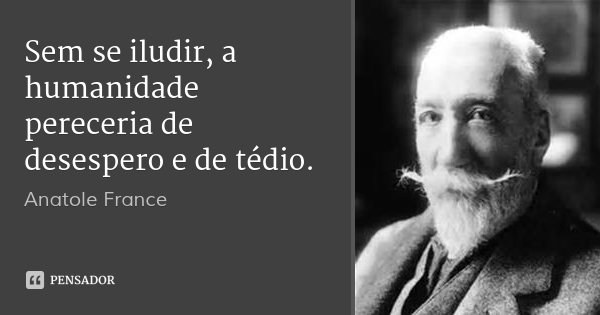 Sem se iludir, a humanidade pereceria de desespero e de tédio.... Frase de Anatole France.