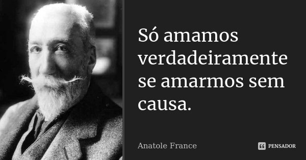 Só amamos verdadeiramente se amarmos sem causa.... Frase de Anatole France.