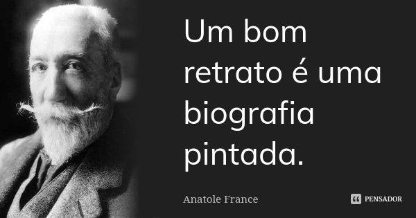 Um bom retrato é uma biografia pintada.... Frase de Anatole France.