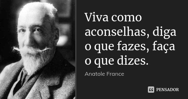 Viva como aconselhas, diga o que fazes, faça o que dizes.... Frase de Anatole France.