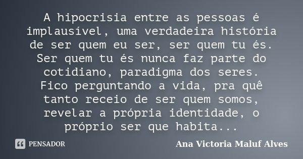 A hipocrisia entre as pessoas é implausível, uma verdadeira história de ser quem eu ser, ser quem tu és. Ser quem tu és nunca faz parte do cotidiano, paradigma ... Frase de Ana Victoria Maluf Alves.