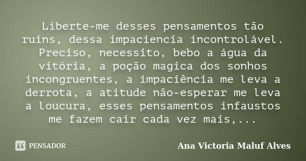 Liberte-me desses pensamentos tão ruins, dessa impaciencia incontrolável. Preciso, necessito, bebo a água da vitória, a poção magica dos sonhos incongruentes, a... Frase de Ana Victoria Maluf Alves.