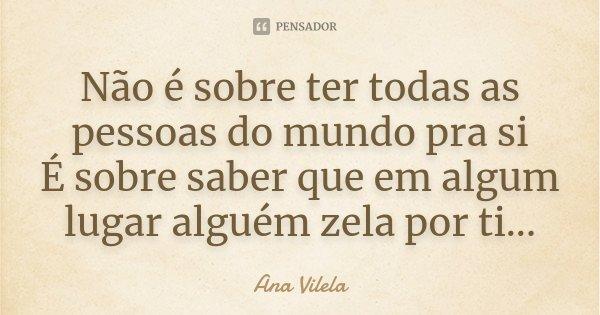 Não é sobre ter todas as pessoas do mundo pra si É sobre saber que em algum lugar alguém zela por ti...... Frase de Ana Vilela.