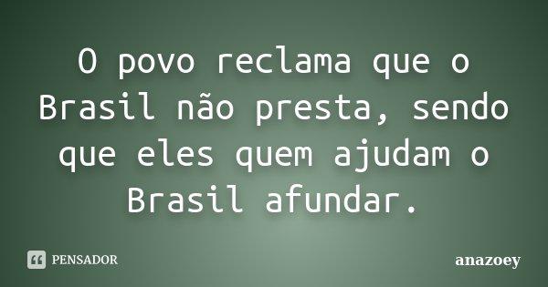 O povo reclama que o Brasil não presta, sendo que eles quem ajudam o Brasil afundar.... Frase de anazoey.