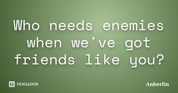 Who needs enemies when we've got friends like you?... Frase de Anberlin.