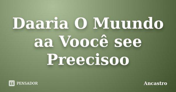 Daaria O Muundo aa Voocê see Preecisoo... Frase de Ancastro.