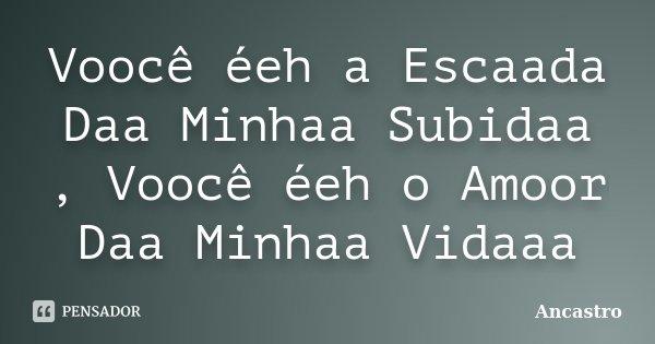 Voocê éeh a Escaada Daa Minhaa Subidaa , Voocê éeh o Amoor Daa Minhaa Vidaaa... Frase de Ancastro.