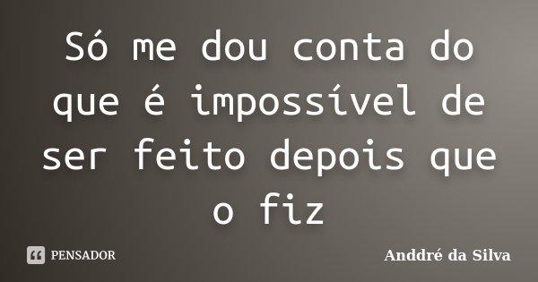 Só me dou conta do que é impossível de ser feito depois que o fiz... Frase de Anddré da Silva.